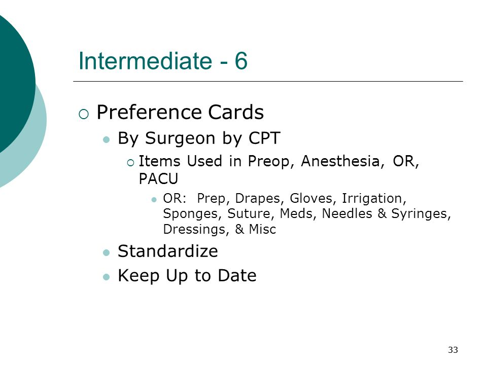 33 Intermediate - 6  Preference Cards By Surgeon by CPT  Items Used in Preop, Anesthesia, OR, PACU OR: Prep, Drapes, Gloves, Irrigation, Sponges, Suture, Meds, Needles & Syringes, Dressings, & Misc Standardize Keep Up to Date