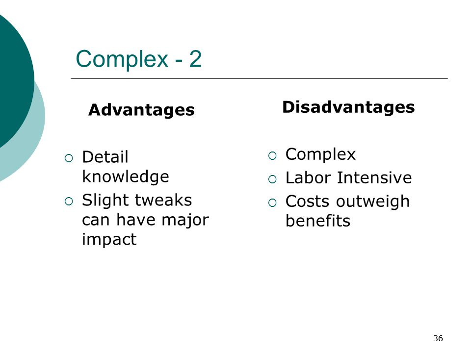 36 Complex - 2 Advantages  Detail knowledge  Slight tweaks can have major impact Disadvantages  Complex  Labor Intensive  Costs outweigh benefits