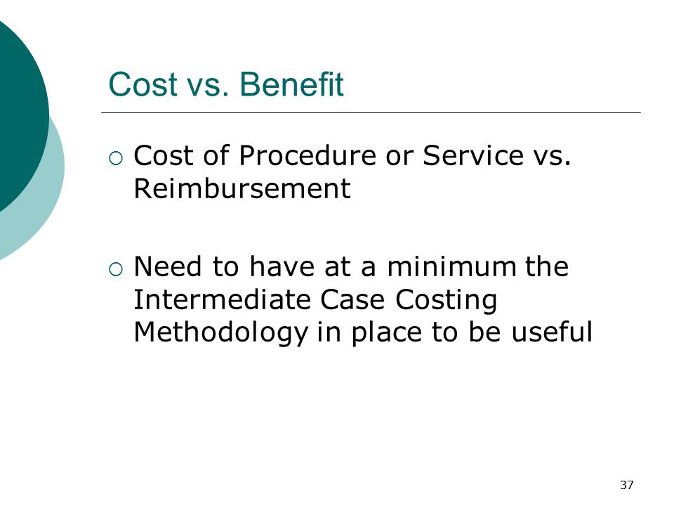 37 Cost vs. Benefit  Cost of Procedure or Service vs.