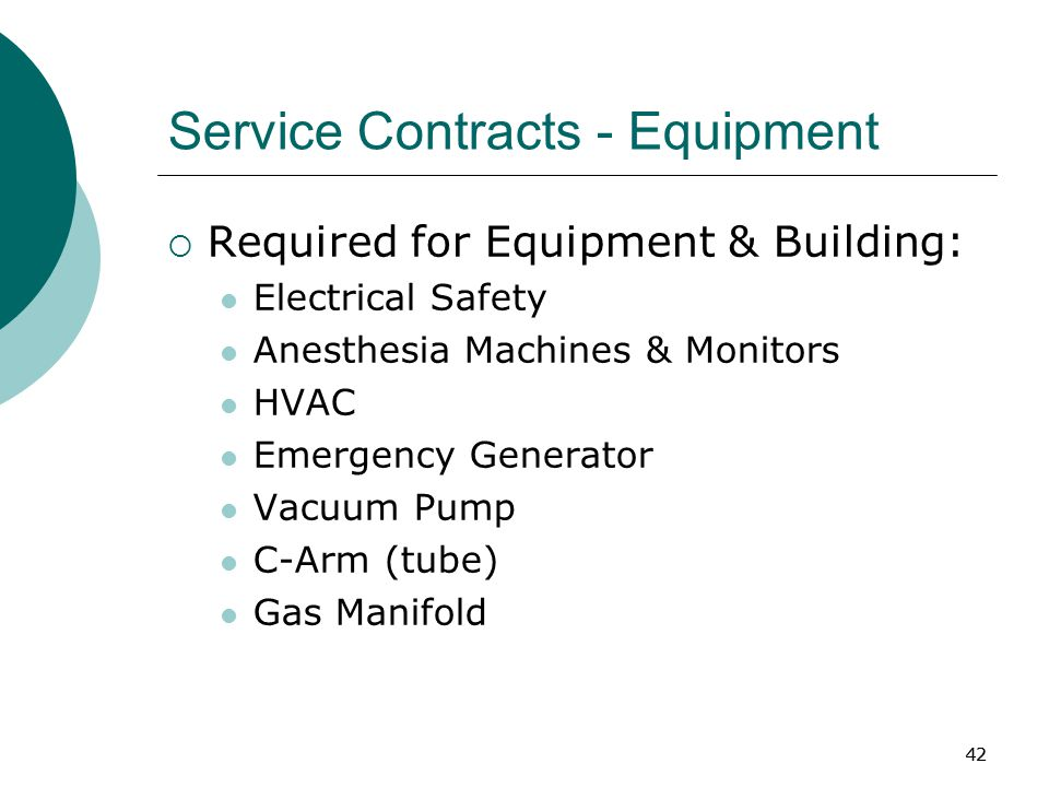42 Service Contracts - Equipment  Required for Equipment & Building: Electrical Safety Anesthesia Machines & Monitors HVAC Emergency Generator Vacuum Pump C-Arm (tube) Gas Manifold