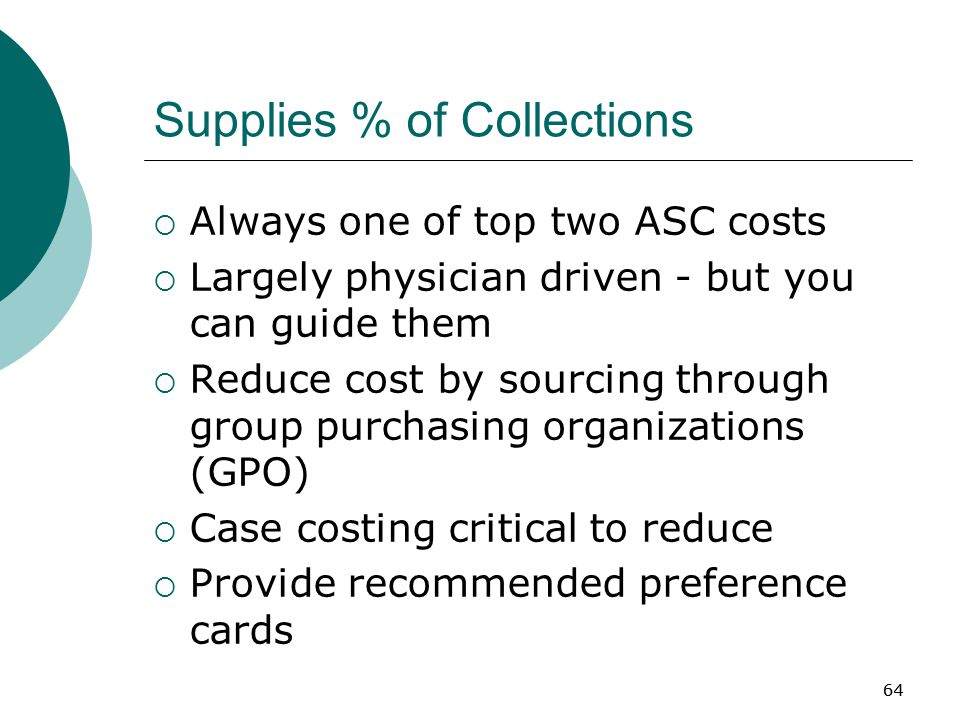 64 Supplies % of Collections  Always one of top two ASC costs  Largely physician driven - but you can guide them  Reduce cost by sourcing through group purchasing organizations (GPO)  Case costing critical to reduce  Provide recommended preference cards