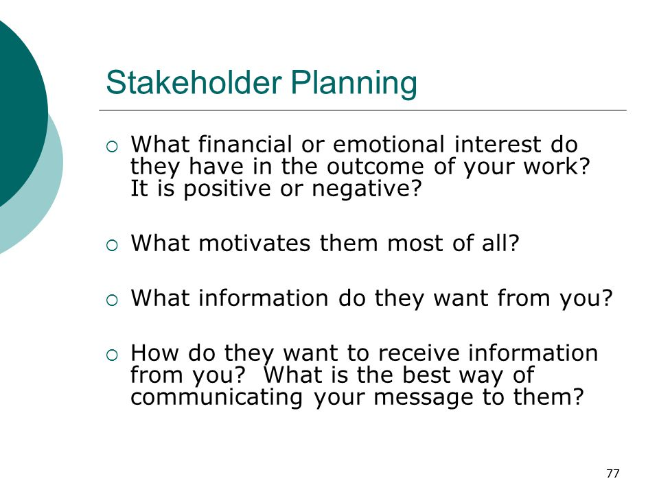77 Stakeholder Planning  What financial or emotional interest do they have in the outcome of your work.