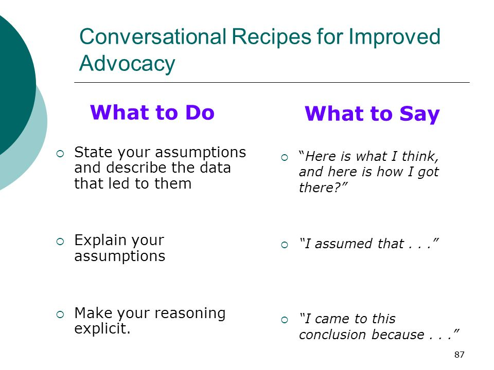 87 Conversational Recipes for Improved Advocacy What to Do  State your assumptions and describe the data that led to them  Explain your assumptions  Make your reasoning explicit.