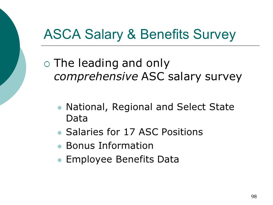 98 ASCA Salary & Benefits Survey  The leading and only comprehensive ASC salary survey National, Regional and Select State Data Salaries for 17 ASC Positions Bonus Information Employee Benefits Data