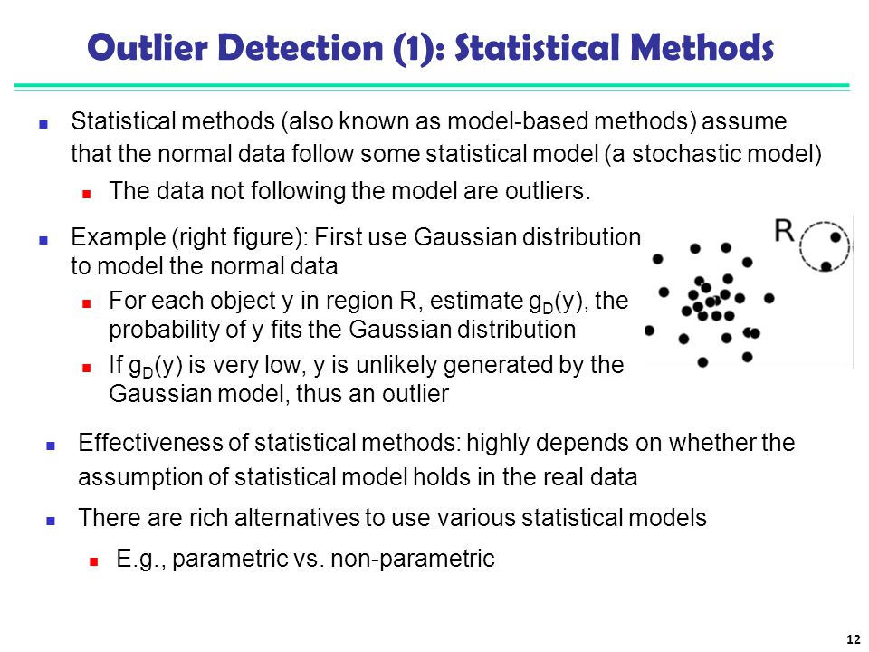 Outlier Detection (1): Statistical Methods Statistical methods (also known as model-based methods) assume that the normal data follow some statistical