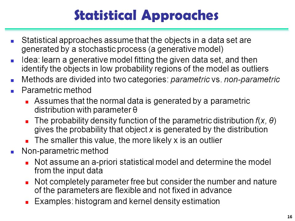 Statistical Approaches Statistical approaches assume that the objects in a data set are generated by a stochastic process (a generative model) Idea: l
