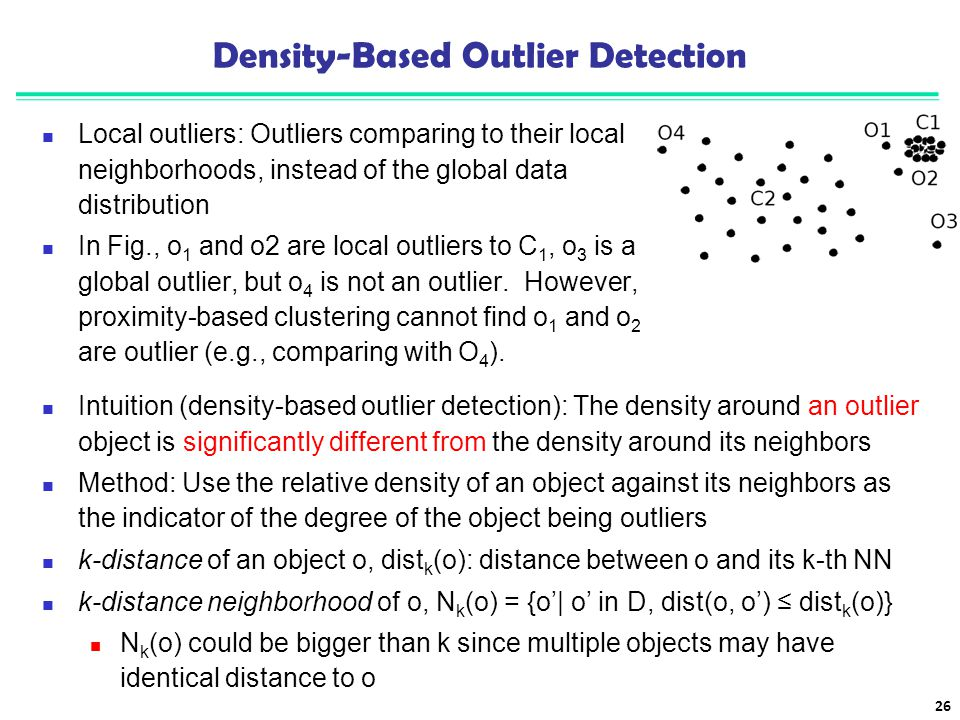 Density-Based Outlier Detection Local outliers: Outliers comparing to their local neighborhoods, instead of the global data distribution In Fig., o 1