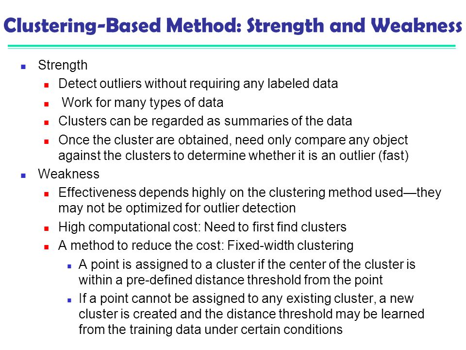 Clustering-Based Method: Strength and Weakness Strength Detect outliers without requiring any labeled data Work for many types of data Clusters can be