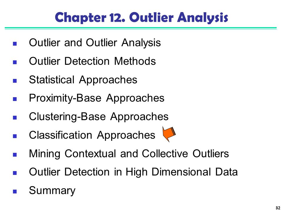 32 Chapter 12. Outlier Analysis Outlier and Outlier Analysis Outlier Detection Methods Statistical Approaches Proximity-Base Approaches Clustering-Bas