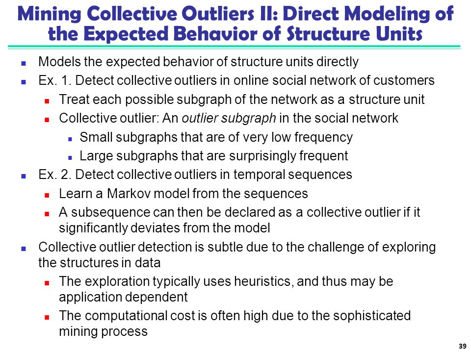 Mining Collective Outliers II: Direct Modeling of the Expected Behavior of Structure Units Models the expected behavior of structure units directly Ex