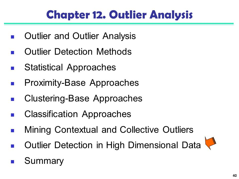 40 Chapter 12. Outlier Analysis Outlier and Outlier Analysis Outlier Detection Methods Statistical Approaches Proximity-Base Approaches Clustering-Bas