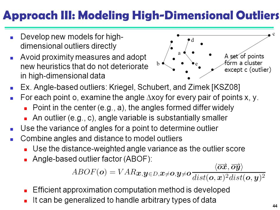Approach III: Modeling High-Dimensional Outliers Ex. Angle-based outliers: Kriegel, Schubert, and Zimek [KSZ08] For each point o, examine the angle ∆x