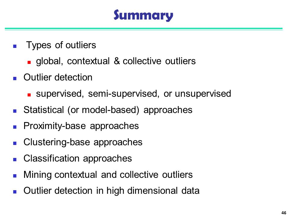 Types of outliers global, contextual & collective outliers Outlier detection supervised, semi-supervised, or unsupervised Statistical (or model-based)