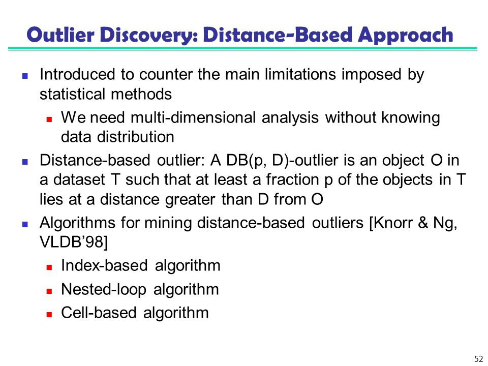 52 Outlier Discovery: Distance-Based Approach Introduced to counter the main limitations imposed by statistical methods We need multi-dimensional anal