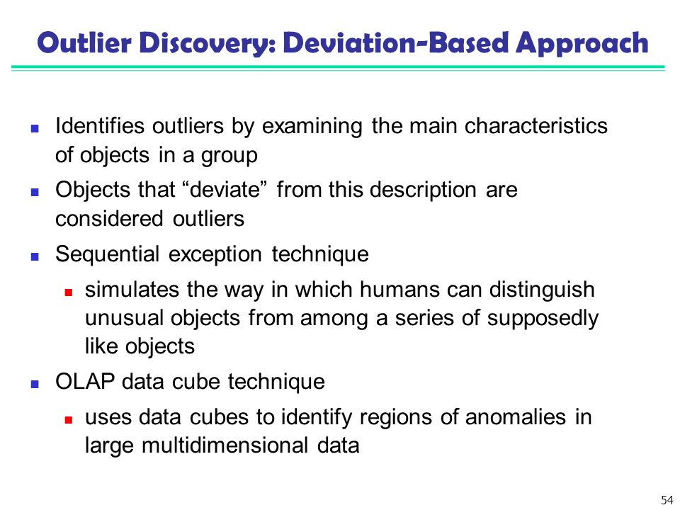 "54 Outlier Discovery: Deviation-Based Approach Identifies outliers by examining the main characteristics of objects in a group Objects that ""deviate"""