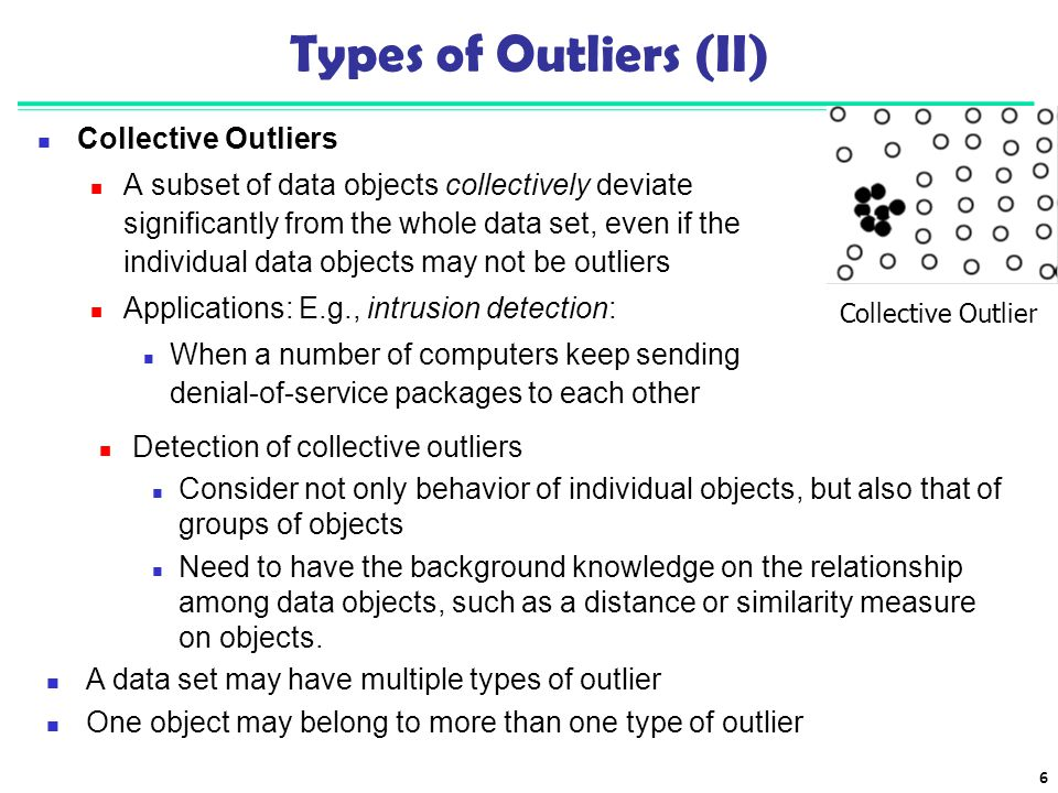 6 Types of Outliers (II) Collective Outliers A subset of data objects collectively deviate significantly from the whole data set, even if the individu