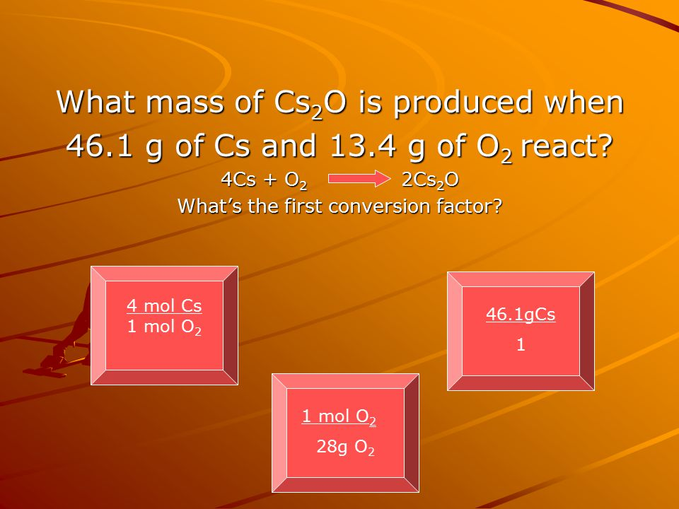 What mass of Cs 2 O is produced when 46.1 g of Cs and 13.4 g of O 2 react? 4Cs + O 2 2Cs 2 O What's the first conversion factor? 4 mol Cs 1 mol O 2 46