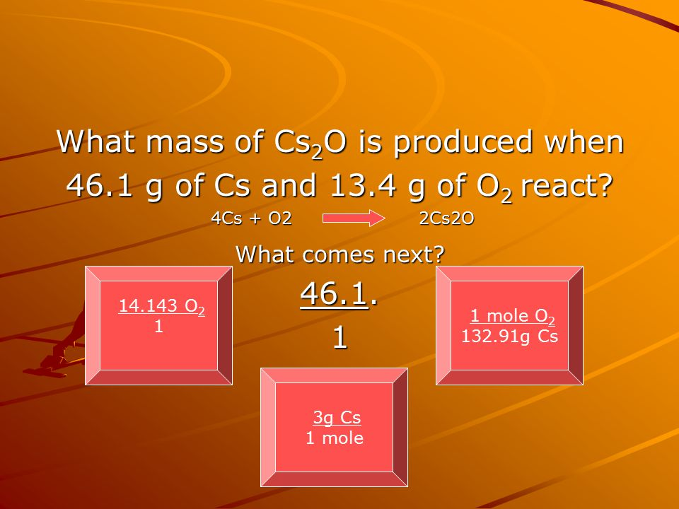 What mass of Cs 2 O is produced when 46.1 g of Cs and 13.4 g of O 2 react? What comes next? 46.1. 1 14.143 O 2 1 3g Cs 1 mole 1 mole O 2 132.91g Cs 4C