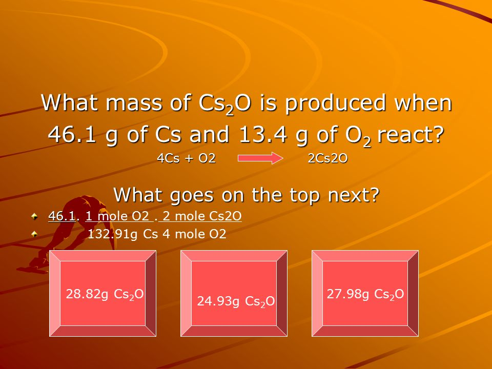 What mass of Cs 2 O is produced when 46.1 g of Cs and 13.4 g of O 2 react? What goes on the top next? 46.1. 46.1. 1 mole O2. 2 mole Cs2O 132.91g Cs 4