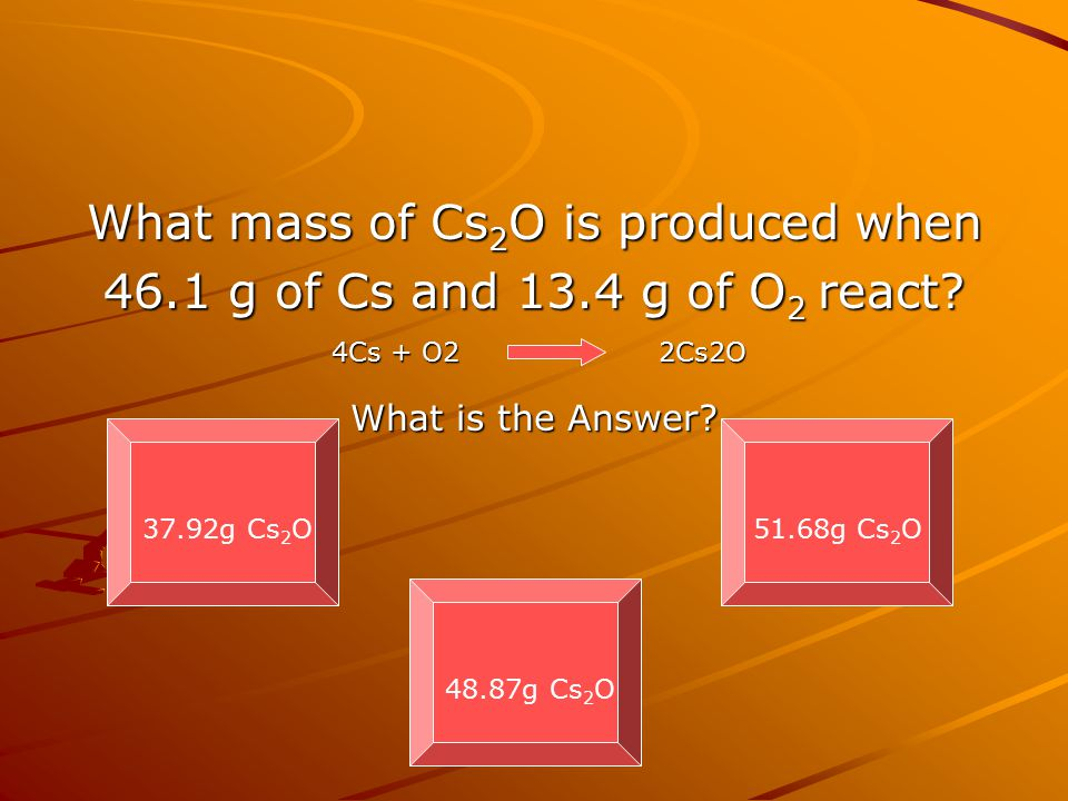What mass of Cs 2 O is produced when 46.1 g of Cs and 13.4 g of O 2 react? What is the Answer? 37.92g Cs 2 O 48.87g Cs 2 O 51.68g Cs 2 O 4Cs + O2 2Cs2