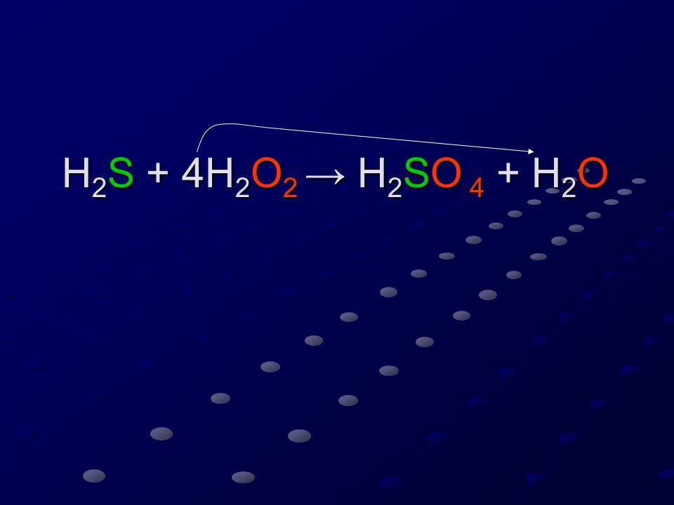 H 2 S + 4H 2 O 2 → H 2 SO 4 + 4H 2 O H 2 S + 4H 2 O 2 → H 2 SO 4 + 4H 2 O