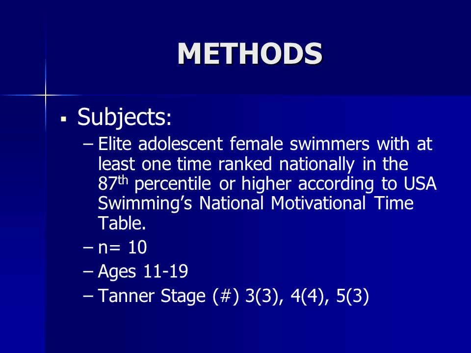 METHODS   Subjects : – –Elite adolescent female swimmers with at least one time ranked nationally in the 87 th percentile or higher according to USA Swimming's National Motivational Time Table.