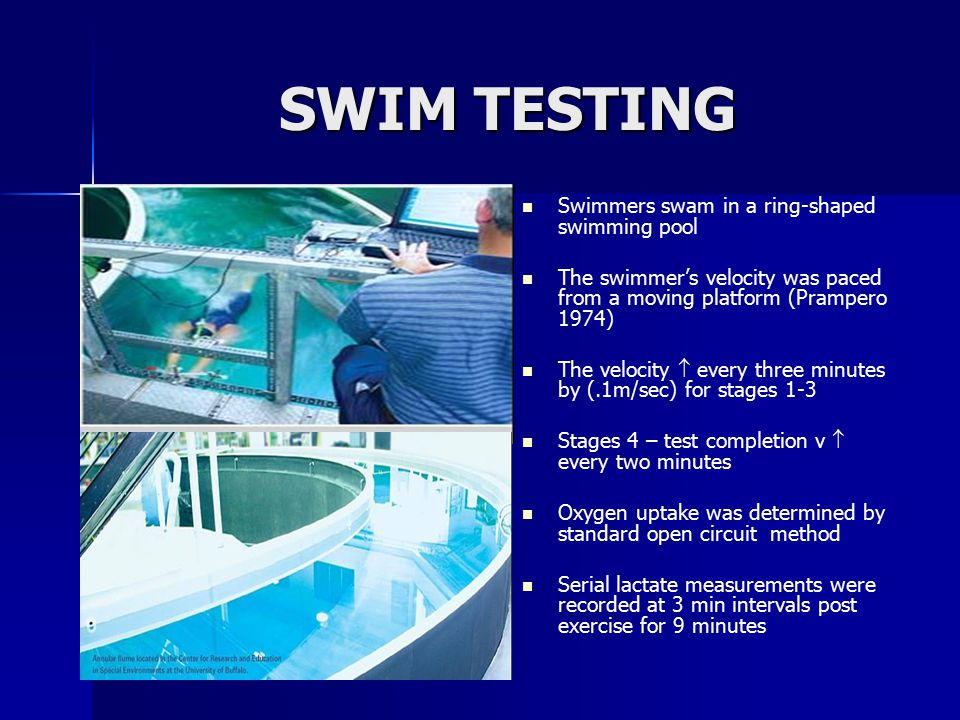 SWIM TESTING Swimmers swam in a ring-shaped swimming pool The swimmer's velocity was paced from a moving platform (Prampero 1974) The velocity  every three minutes by (.1m/sec) for stages 1-3 Stages 4 – test completion v  every two minutes Oxygen uptake was determined by standard open circuit method Serial lactate measurements were recorded at 3 min intervals post exercise for 9 minutes