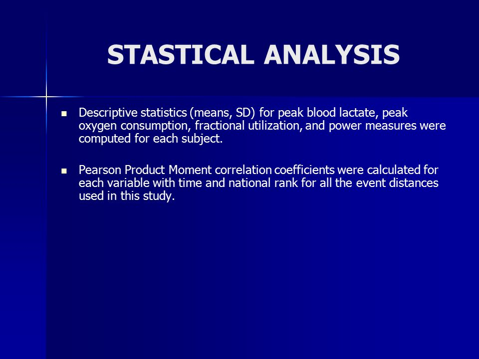 STASTICAL ANALYSIS Descriptive statistics (means, SD) for peak blood lactate, peak oxygen consumption, fractional utilization, and power measures were computed for each subject.