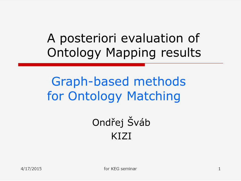 4/17/2015for KEG seminar1 A posteriori evaluation of Ontology Mapping results Graph-based methods for Ontology Matching Ondřej Šváb KIZI