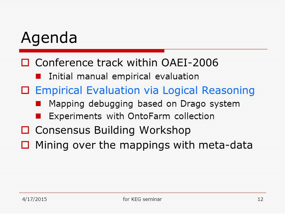 4/17/2015for KEG seminar12 Agenda  Conference track within OAEI-2006 Initial manual empirical evaluation  Empirical Evaluation via Logical Reasoning Mapping debugging based on Drago system Experiments with OntoFarm collection  Consensus Building Workshop  Mining over the mappings with meta-data
