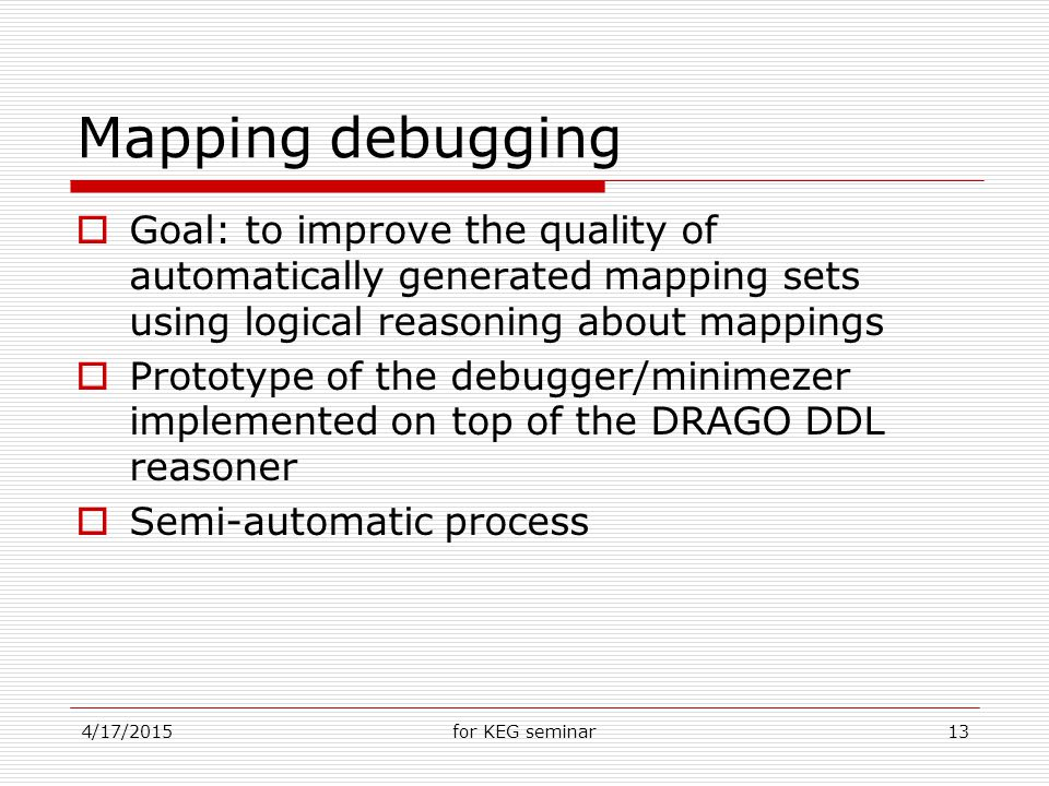 4/17/2015for KEG seminar13 Mapping debugging  Goal: to improve the quality of automatically generated mapping sets using logical reasoning about mappings  Prototype of the debugger/minimezer implemented on top of the DRAGO DDL reasoner  Semi-automatic process