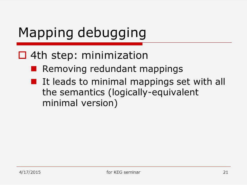 4/17/2015for KEG seminar21 Mapping debugging  4th step: minimization Removing redundant mappings It leads to minimal mappings set with all the semantics (logically-equivalent minimal version)