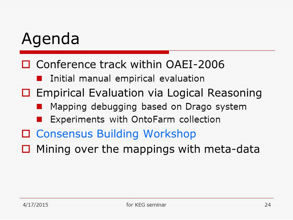 4/17/2015for KEG seminar24 Agenda  Conference track within OAEI-2006 Initial manual empirical evaluation  Empirical Evaluation via Logical Reasoning Mapping debugging based on Drago system Experiments with OntoFarm collection  Consensus Building Workshop  Mining over the mappings with meta-data