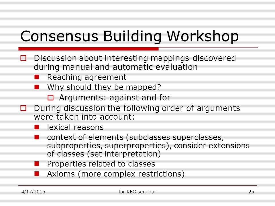 4/17/2015for KEG seminar25 Consensus Building Workshop  Discussion about interesting mappings discovered during manual and automatic evaluation Reaching agreement Why should they be mapped.