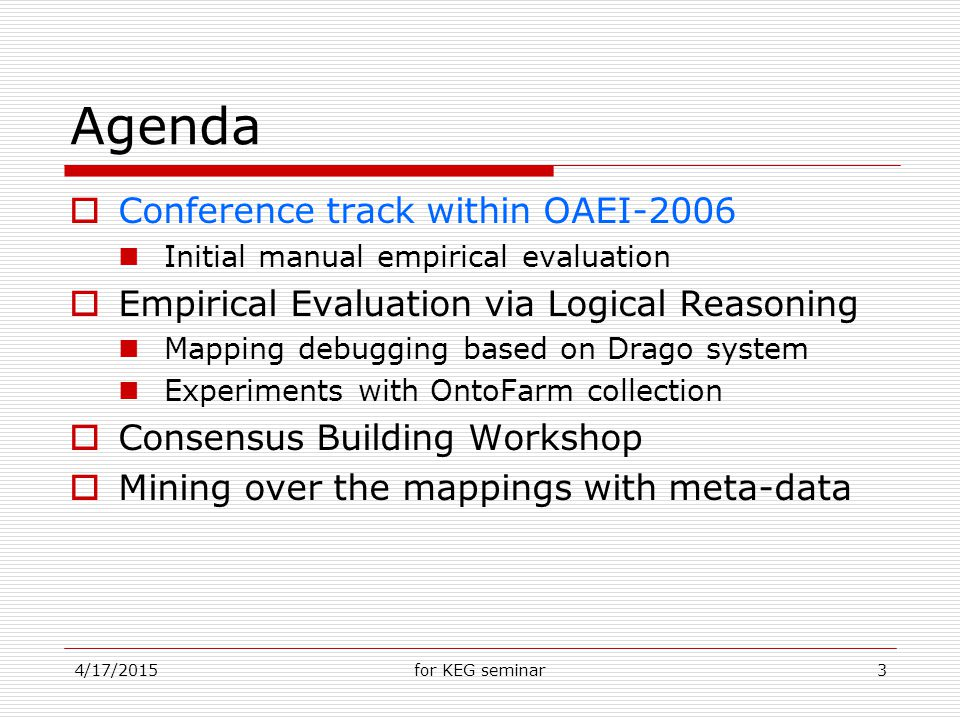 4/17/2015for KEG seminar3 Agenda  Conference track within OAEI-2006 Initial manual empirical evaluation  Empirical Evaluation via Logical Reasoning Mapping debugging based on Drago system Experiments with OntoFarm collection  Consensus Building Workshop  Mining over the mappings with meta-data