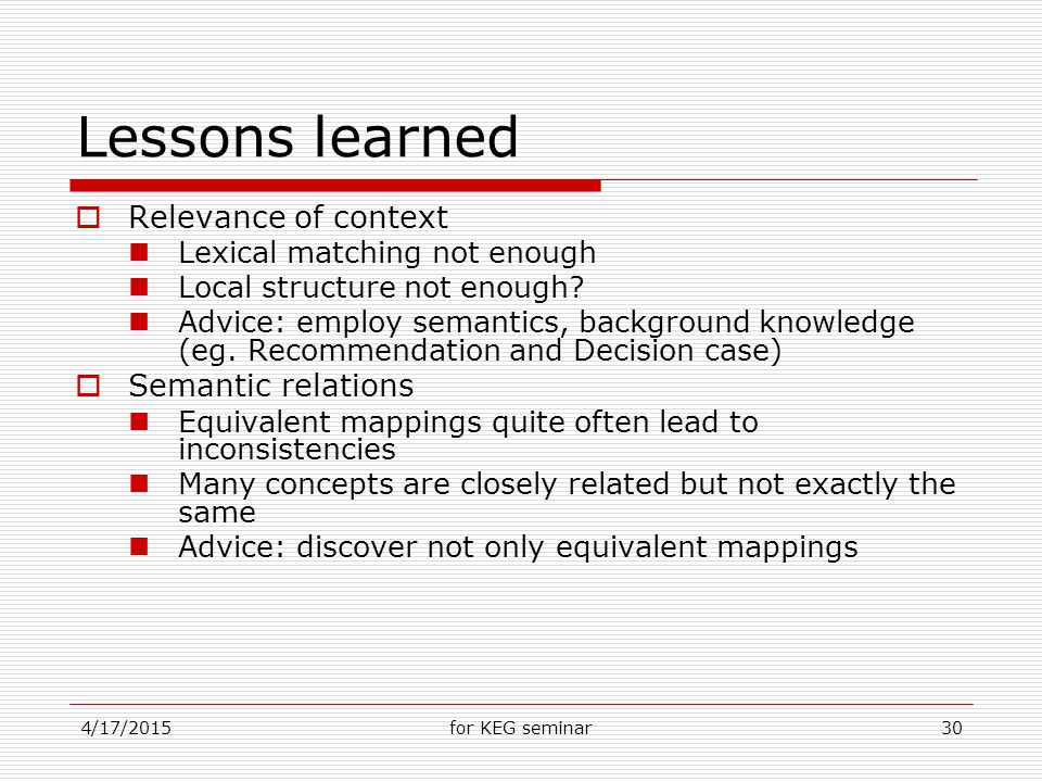 4/17/2015for KEG seminar30 Lessons learned  Relevance of context Lexical matching not enough Local structure not enough.