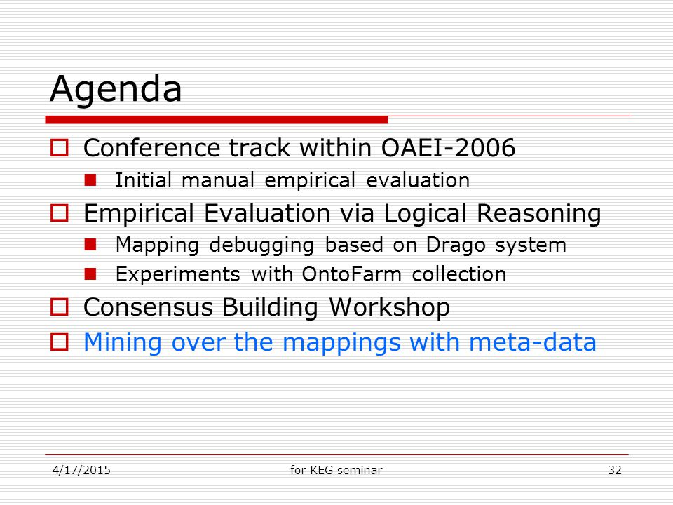 4/17/2015for KEG seminar32 Agenda  Conference track within OAEI-2006 Initial manual empirical evaluation  Empirical Evaluation via Logical Reasoning Mapping debugging based on Drago system Experiments with OntoFarm collection  Consensus Building Workshop  Mining over the mappings with meta-data