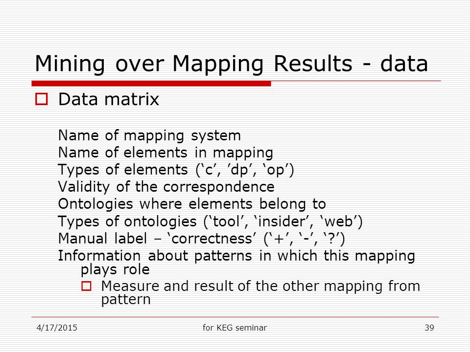 4/17/2015for KEG seminar39 Mining over Mapping Results - data  Data matrix Name of mapping system Name of elements in mapping Types of elements ('c', 'dp', 'op') Validity of the correspondence Ontologies where elements belong to Types of ontologies ('tool', 'insider', 'web') Manual label – 'correctness' ('+', '-', ' ') Information about patterns in which this mapping plays role  Measure and result of the other mapping from pattern