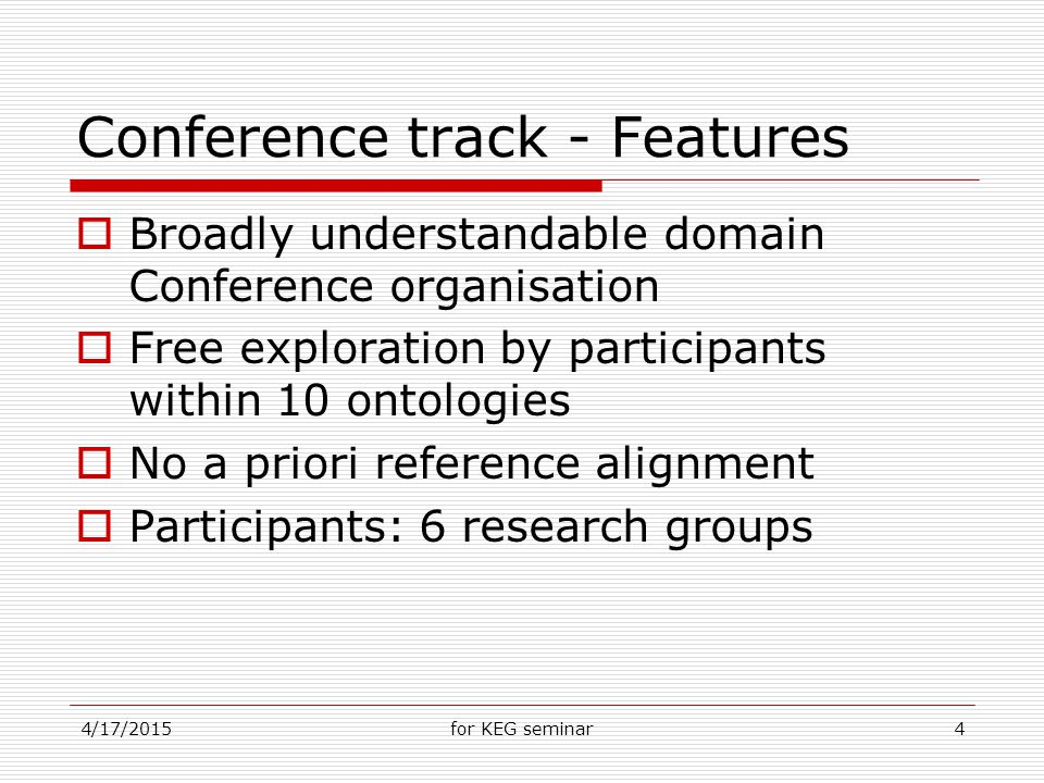 4/17/2015for KEG seminar4 Conference track - Features  Broadly understandable domain Conference organisation  Free exploration by participants within 10 ontologies  No a priori reference alignment  Participants: 6 research groups