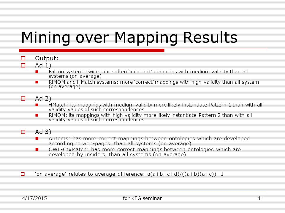 4/17/2015for KEG seminar41 Mining over Mapping Results  Output:  Ad 1) Falcon system: twice more often 'incorrect' mappings with medium validity than all systems (on average) RiMOM and HMatch systems: more 'correct' mappings with high validity than all system (on average)  Ad 2) HMatch: its mappings with medium validity more likely instantiate Pattern 1 than with all validity values of such correspondences RiMOM: its mappings with high validity more likely instantiate Pattern 2 than with all validity values of such correspondences  Ad 3) Automs: has more correct mappings between ontologies which are developed according to web-pages, than all systems (on average) OWL-CtxMatch: has more correct mappings between ontologies which are developed by insiders, than all systems (on average)  'on average' relates to average difference: a(a+b+c+d)/((a+b)(a+c))- 1