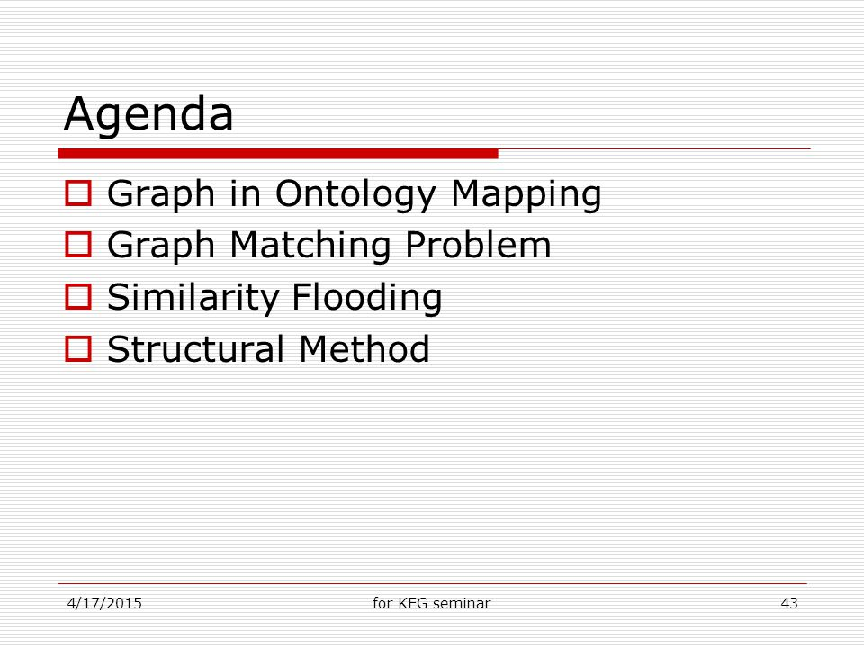4/17/2015for KEG seminar43 Agenda  Graph in Ontology Mapping  Graph Matching Problem  Similarity Flooding  Structural Method