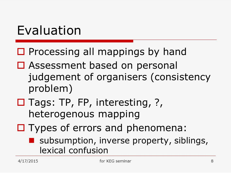 4/17/2015for KEG seminar8 Evaluation  Processing all mappings by hand  Assessment based on personal judgement of organisers (consistency problem)  Tags: TP, FP, interesting, , heterogenous mapping  Types of errors and phenomena: subsumption, inverse property, siblings, lexical confusion
