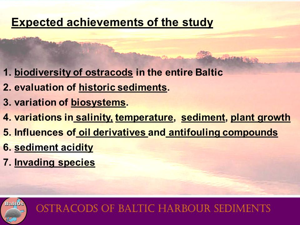 Expected achievements of the study 1.biodiversity of ostracods in the entire Baltic 2.evaluation of historic sediments. 3.variation of biosystems. 4.v