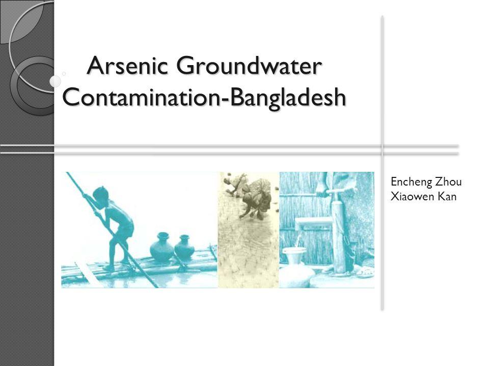 Arsenic Groundwater Contamination-Bangladesh Encheng Zhou Xiaowen Kan