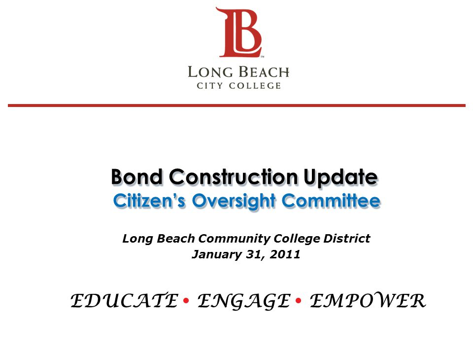 Bond Construction Update Citizen's Oversight Committee Long Beach Community College District January 31, 2011 EDUCATE  ENGAGE  EMPOWER 1