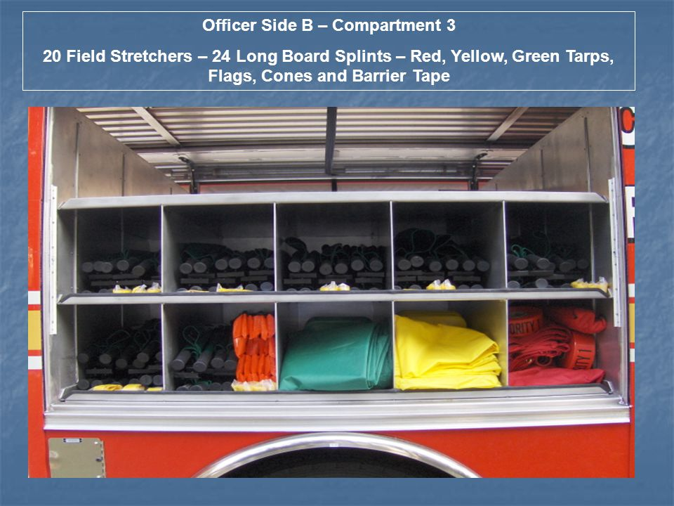 Officer Side B – Compartment 3 20 Field Stretchers – 24 Long Board Splints – Red, Yellow, Green Tarps, Flags, Cones and Barrier Tape