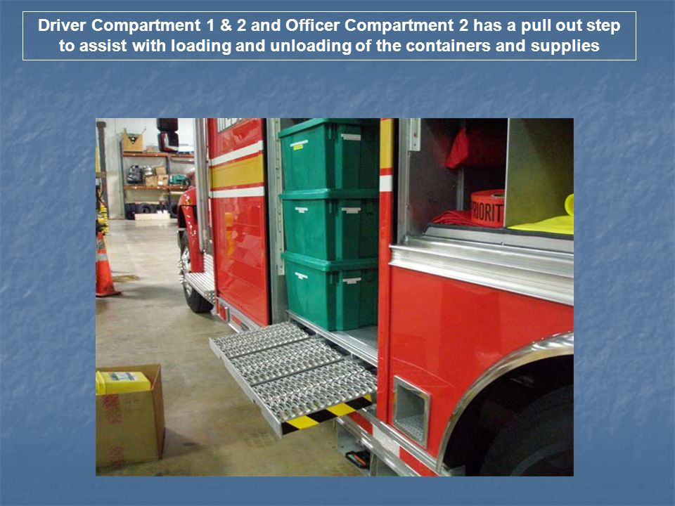 Driver Compartment 1 & 2 and Officer Compartment 2 has a pull out step to assist with loading and unloading of the containers and supplies