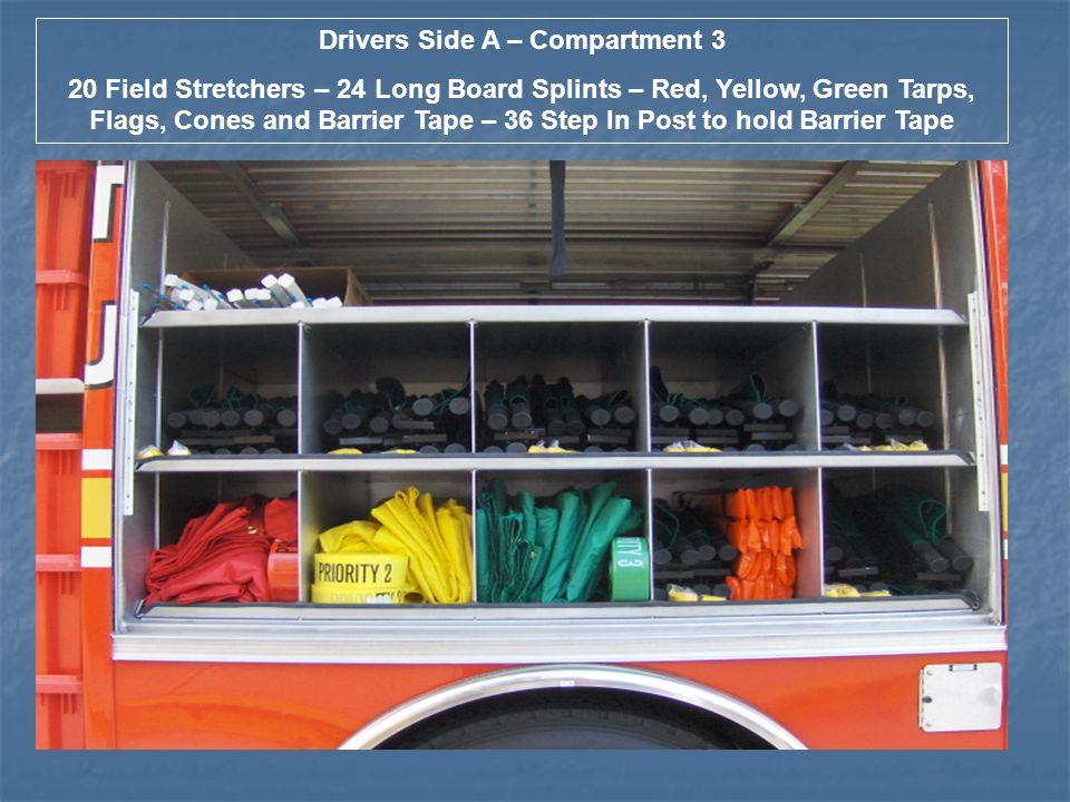 Drivers Side A – Compartment 3 20 Field Stretchers – 24 Long Board Splints – Red, Yellow, Green Tarps, Flags, Cones and Barrier Tape – 36 Step In Post to hold Barrier Tape