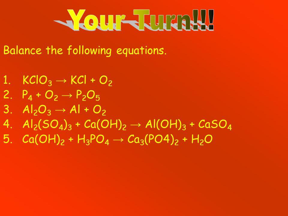 Balance the following equations. 1.KClO 3 → KCl + O 2 2.P 4 + O 2 → P 2 O 5 3.Al 2 O 3 → Al + O 2 4.Al 2 (SO 4 ) 3 + Ca(OH) 2 → Al(OH) 3 + CaSO 4 5.Ca