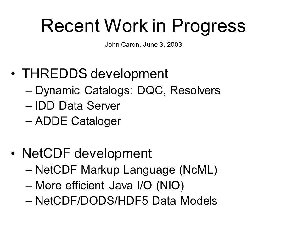 THREDDS development –Dynamic Catalogs: DQC, Resolvers –IDD Data Server –ADDE Cataloger NetCDF development –NetCDF Markup Language (NcML) –More efficient Java I/O (NIO) –NetCDF/DODS/HDF5 Data Models Recent Work in Progress John Caron, June 3, 2003